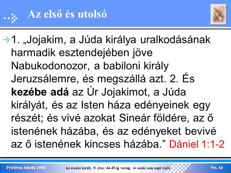 """Az északi király. 9. rész: 44-45-ig versig. és senki sem segít rajta Prófécia-iskola 2005No. 16 Az első és utolsó 1. """"Jojakim, a Júda királya uralkodá"""