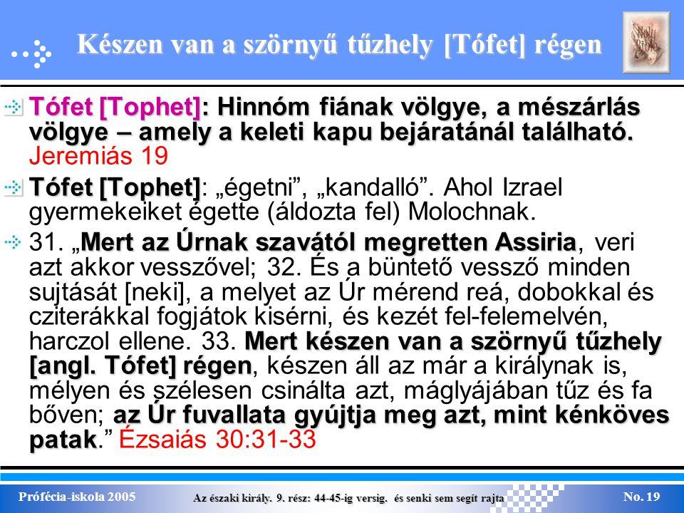 Az északi király. 9. rész: 44-45-ig versig. és senki sem segít rajta Prófécia-iskola 2005No. 19 Készen van a szörnyű tűzhely [Tófet] régen Tófet [Toph
