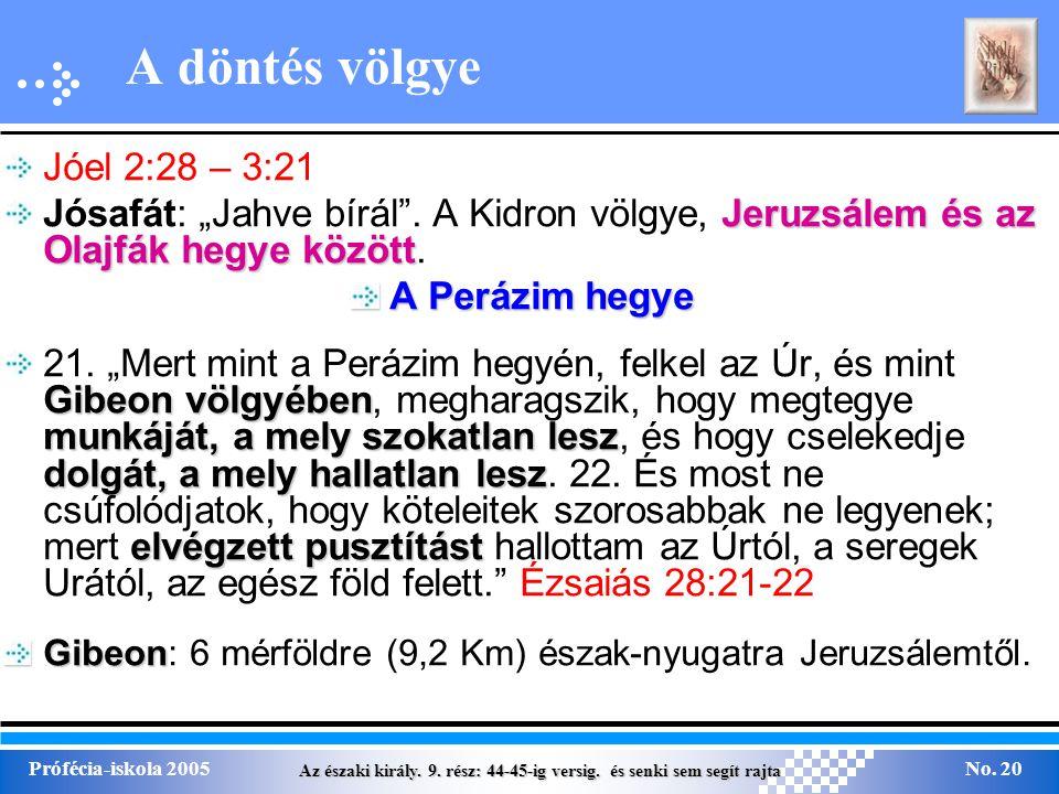 Az északi király. 9. rész: 44-45-ig versig. és senki sem segít rajta Prófécia-iskola 2005No. 20 A döntés völgye Jóel 2:28 – 3:21 Jeruzsálem és az Olaj