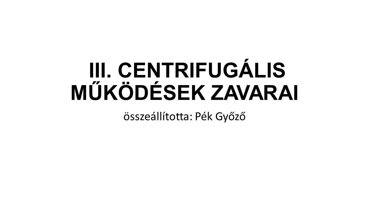 III. CENTRIFUGÁLIS MŰKÖDÉSEK ZAVARAI összeállította: Pék Győző