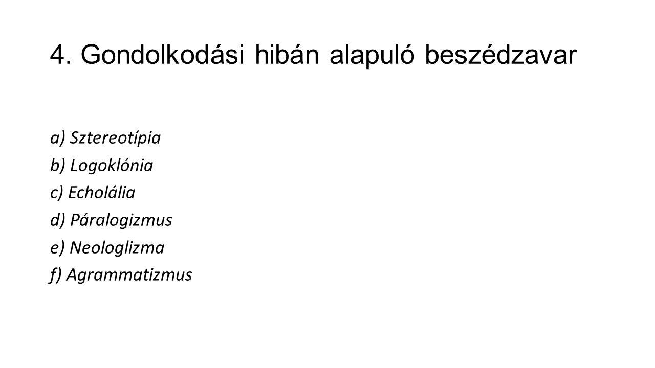 4. Gondolkodási hibán alapuló beszédzavar a) Sztereotípia b) Logoklónia c) Echolália d) Páralogizmus e) Neologlizma f) Agrammatizmus