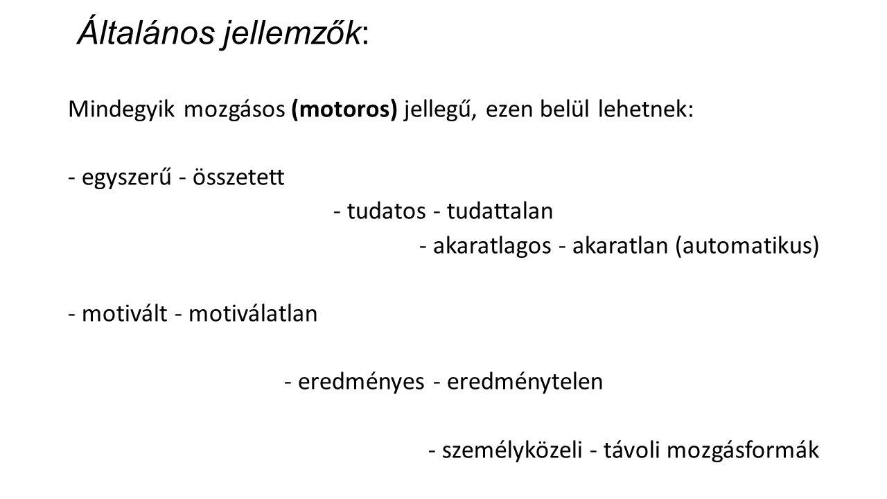 Általános jellemzők: Mindegyik mozgásos (motoros) jellegű, ezen belül lehetnek: - egyszerű - összetett - tudatos - tudattalan - akaratlagos - akaratlan (automatikus) - motivált - motiválatlan - eredményes - eredménytelen - személyközeli - távoli mozgásformák