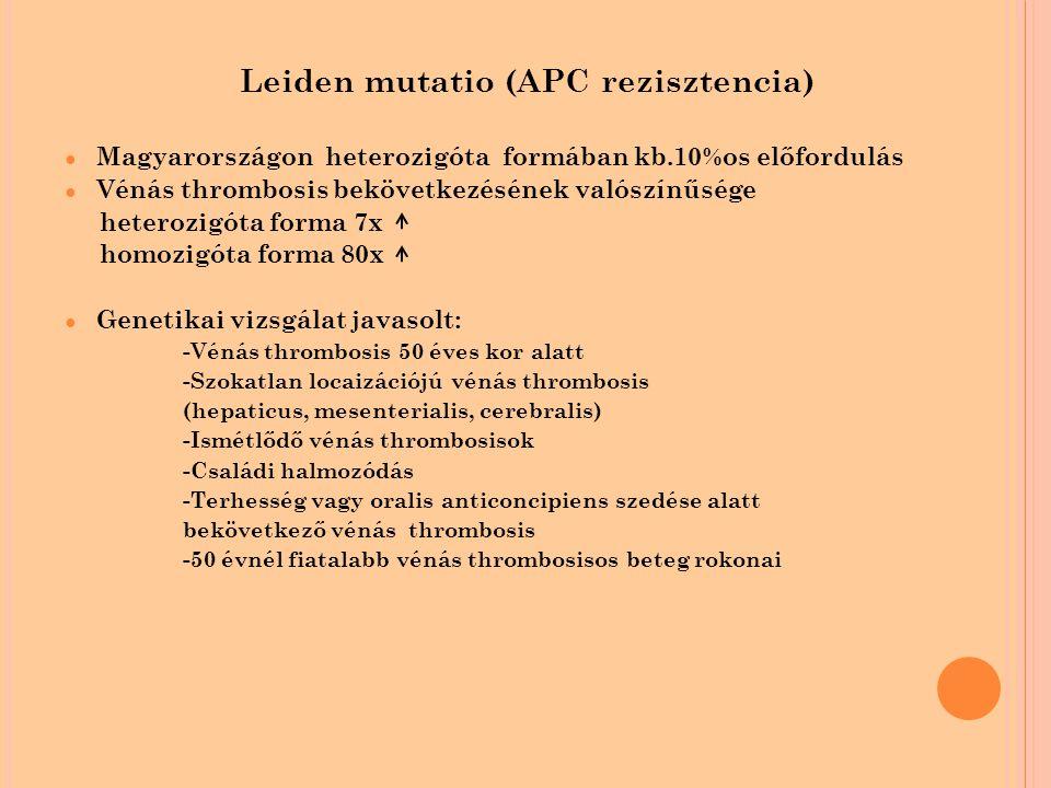 Leiden mutatio (APC rezisztencia) ● Magyarországon heterozigóta formában kb.10%os előfordulás ● Vénás thrombosis bekövetkezésének valószínűsége heterozigóta forma 7x homozigóta forma 80x ● Genetikai vizsgálat javasolt: -Vénás thrombosis 50 éves kor alatt -Szokatlan locaizációjú vénás thrombosis (hepaticus, mesenterialis, cerebralis) -Ismétlődő vénás thrombosisok -Családi halmozódás -Terhesség vagy oralis anticoncipiens szedése alatt bekövetkező vénás thrombosis -50 évnél fiatalabb vénás thrombosisos beteg rokonai