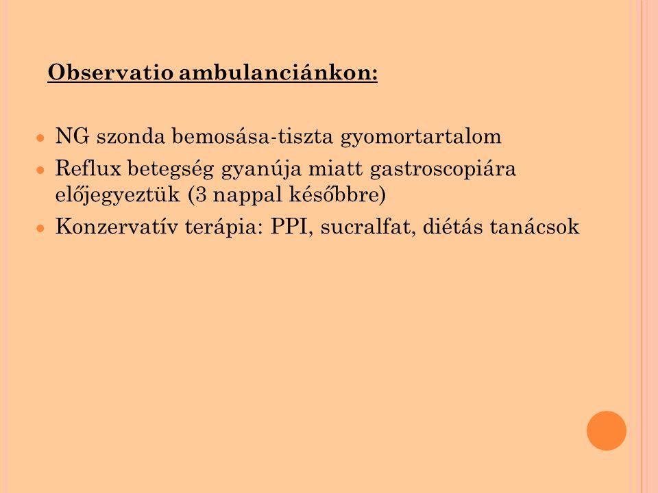 Observatio ambulanciánkon: ● NG szonda bemosása-tiszta gyomortartalom ● Reflux betegség gyanúja miatt gastroscopiára előjegyeztük (3 nappal későbbre) ● Konzervatív terápia: PPI, sucralfat, diétás tanácsok