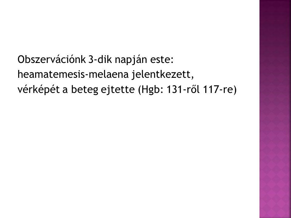 Obszervációnk 3-dik napján este: heamatemesis-melaena jelentkezett, vérképét a beteg ejtette (Hgb: 131-ről 117-re)