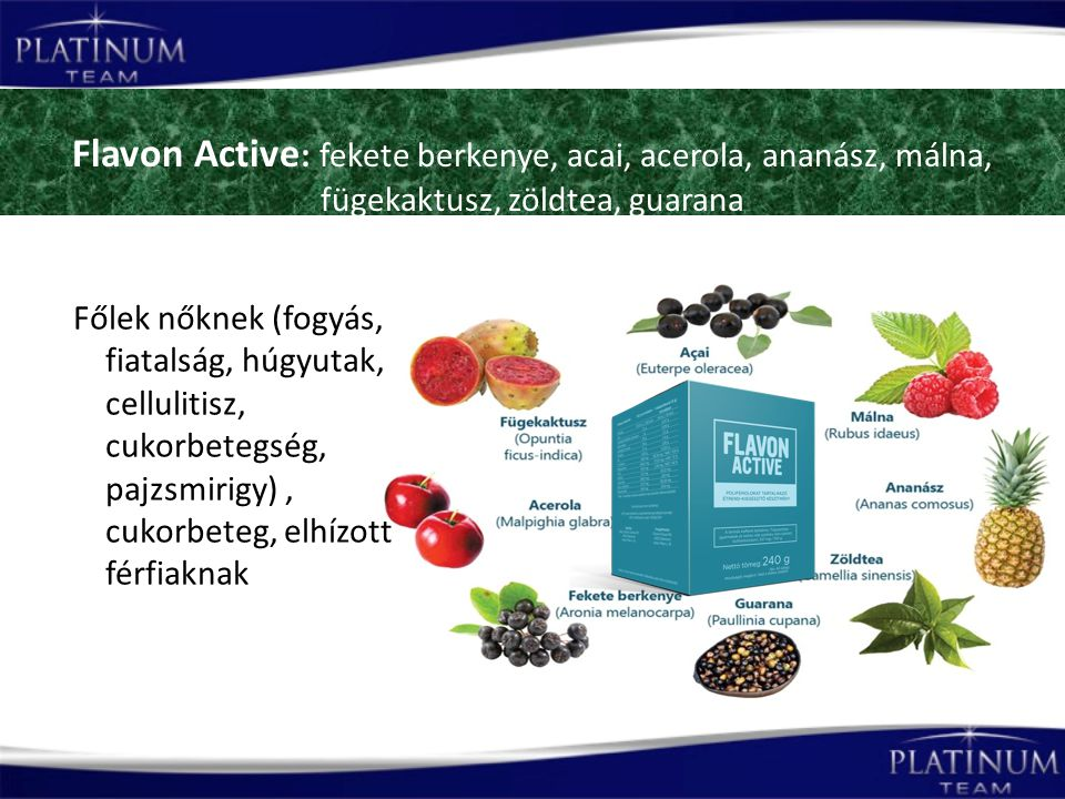 Flavon Active : fekete berkenye, acai, acerola, ananász, málna, fügekaktusz, zöldtea, guarana Főlek nőknek (fogyás, fiatalság, húgyutak, cellulitisz, cukorbetegség, pajzsmirigy), cukorbeteg, elhízott férfiaknak