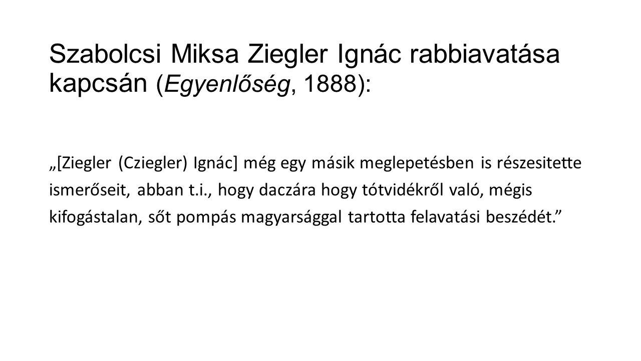 """Szabolcsi Miksa Ziegler Ignác rabbiavatása kapcsán (Egyenlőség, 1888): """"[Ziegler (Cziegler) Ignác] még egy másik meglepetésben is részesitette ismerőseit, abban t.i., hogy daczára hogy tótvidékről való, mégis kifogástalan, sőt pompás magyarsággal tartotta felavatási beszédét."""