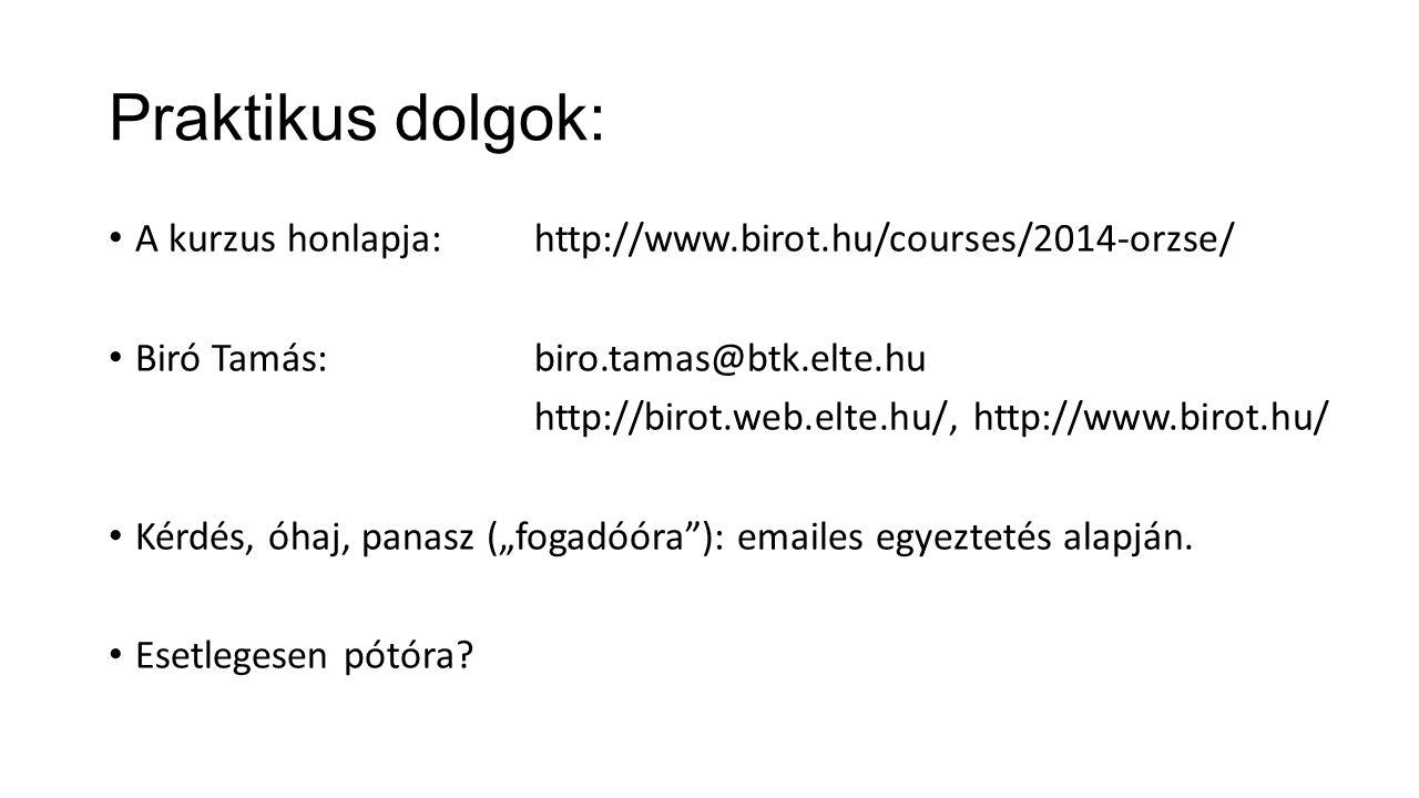 """Praktikus dolgok: A kurzus honlapja:http://www.birot.hu/courses/2014-orzse/ Biró Tamás: biro.tamas@btk.elte.hu http://birot.web.elte.hu/, http://www.birot.hu/ Kérdés, óhaj, panasz (""""fogadóóra ): emailes egyeztetés alapján."""