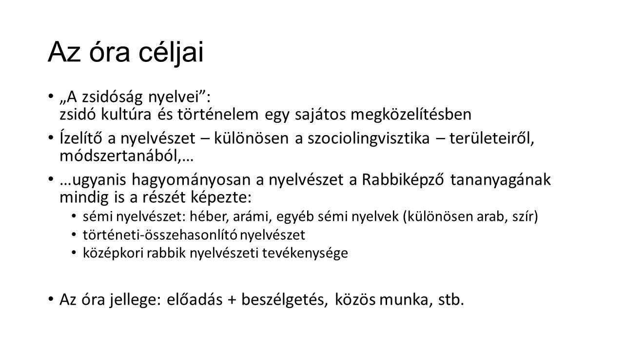 """Az óra céljai """"A zsidóság nyelvei : zsidó kultúra és történelem egy sajátos megközelítésben Ízelítő a nyelvészet – különösen a szociolingvisztika – területeiről, módszertanából,… …ugyanis hagyományosan a nyelvészet a Rabbiképző tananyagának mindig is a részét képezte: sémi nyelvészet: héber, arámi, egyéb sémi nyelvek (különösen arab, szír) történeti-összehasonlító nyelvészet középkori rabbik nyelvészeti tevékenysége Az óra jellege: előadás + beszélgetés, közös munka, stb."""