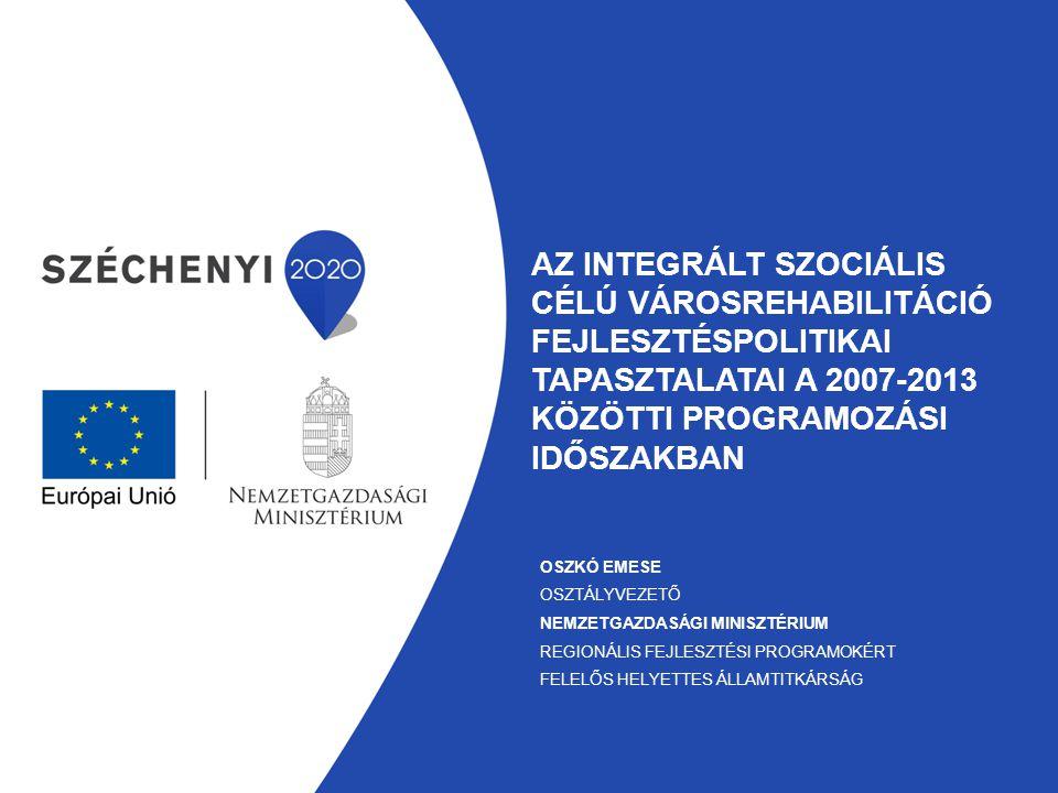 AZ INTEGRÁLT SZOCIÁLIS CÉLÚ VÁROSREHABILITÁCIÓ FEJLESZTÉSPOLITIKAI TAPASZTALATAI A 2007-2013 KÖZÖTTI PROGRAMOZÁSI IDŐSZAKBAN OSZKÓ EMESE OSZTÁLYVEZETŐ NEMZETGAZDASÁGI MINISZTÉRIUM REGIONÁLIS FEJLESZTÉSI PROGRAMOKÉRT FELELŐS HELYETTES ÁLLAMTITKÁRSÁG