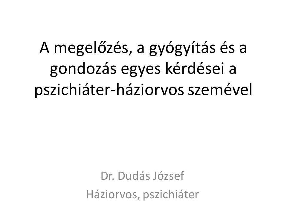 A megelőzés, a gyógyítás és a gondozás egyes kérdései a pszichiáter-háziorvos szemével Dr. Dudás József Háziorvos, pszichiáter