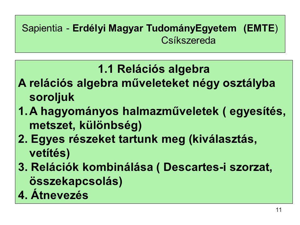 11 Sapientia - Erdélyi Magyar TudományEgyetem (EMTE) Csíkszereda 1.1 Relációs algebra A relációs algebra műveleteket négy osztályba soroljuk 1.A hagyományos halmazműveletek ( egyesítés, metszet, különbség) 2.