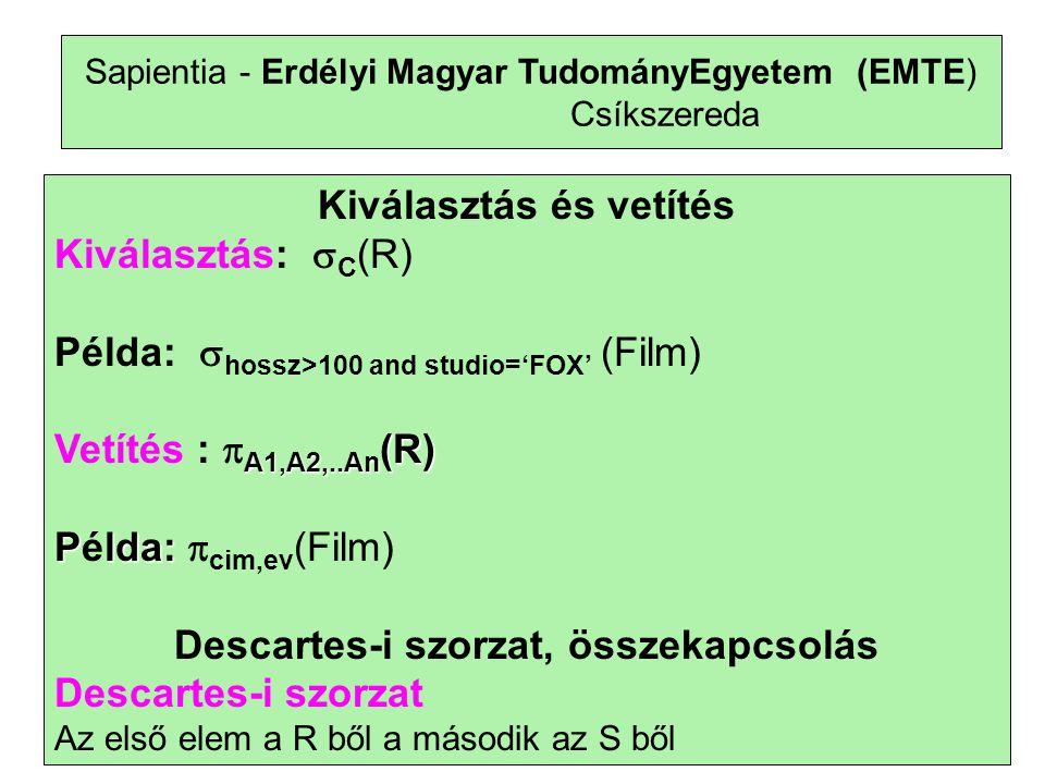 15 Sapientia - Erdélyi Magyar TudományEgyetem (EMTE) Csíkszereda Kiválasztás és vetítés Kiválasztás:  C (R) Példa:  hossz>100 and studio='FOX' (Film) A1,A2,..An (R) Vetítés :  A1,A2,..An (R) Plda: Példa:  cim,ev (Film) Descartes-i szorzat, összekapcsolás Descartes-i szorzat Az első elem a R ből a második az S ből