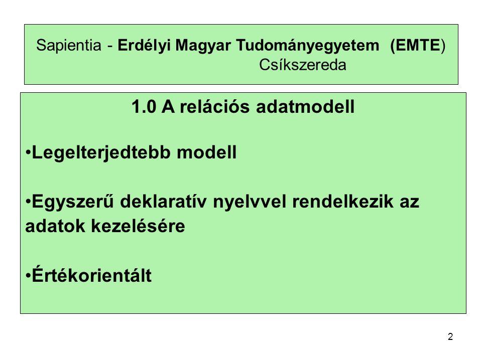 Sapientia - Erdélyi Magyar Tudományegyetem (EMTE) Csíkszereda 1.0 A relációs adatmodell Legelterjedtebb modell Egyszerű deklaratív nyelvvel rendelkezik az adatok kezelésére Értékorientált 2