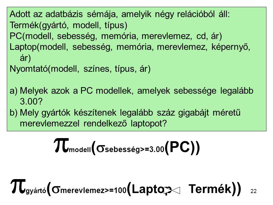 22 Adott az adatbázis sémája, amelyik négy relációból áll: Termék(gyártó, modell, típus) PC(modell, sebesség, memória, merevlemez, cd, ár) Laptop(modell, sebesség, memória, merevlemez, képernyő, ár) Nyomtató(modell, színes, típus, ár) a)Melyek azok a PC modellek, amelyek sebessége legalább 3.00.