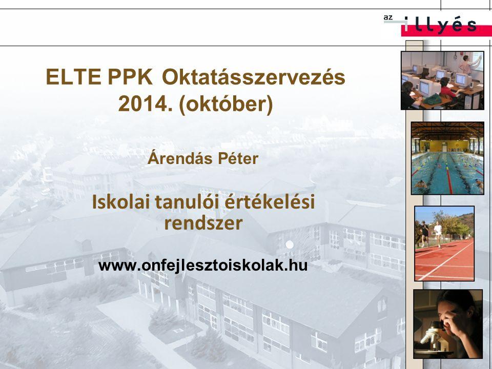 ELTE PPK Oktatásszervezés 2014. (október) Árendás Péter Iskolai tanulói értékelési rendszer www.onfejlesztoiskolak.hu