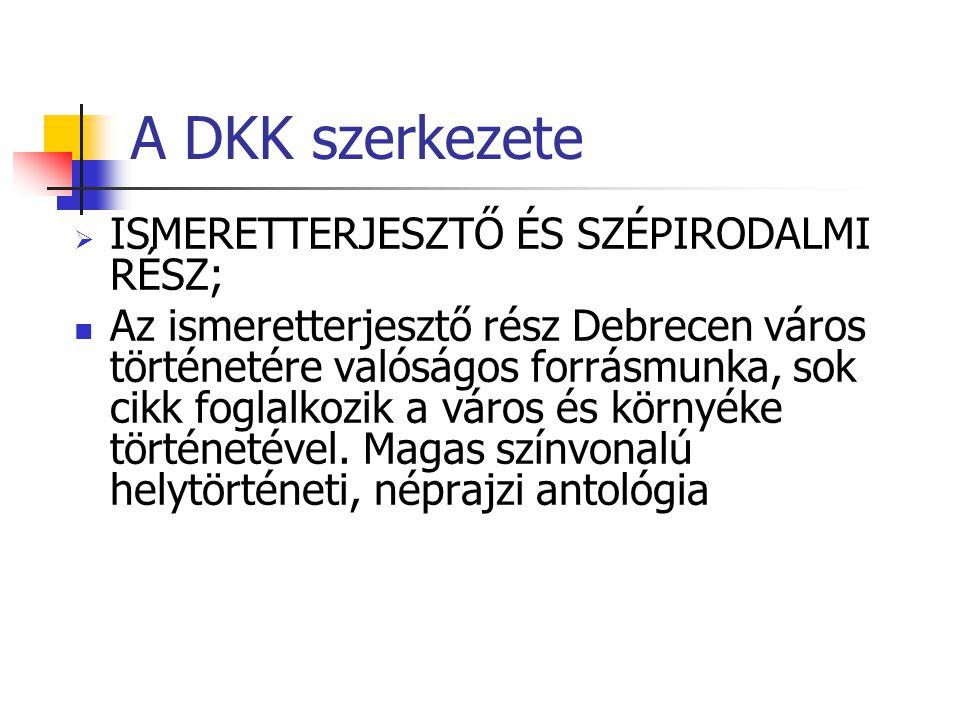 A DKK szerkezete  ISMERETTERJESZTŐ ÉS SZÉPIRODALMI RÉSZ; Az ismeretterjesztő rész Debrecen város történetére valóságos forrásmunka, sok cikk foglalkozik a város és környéke történetével.