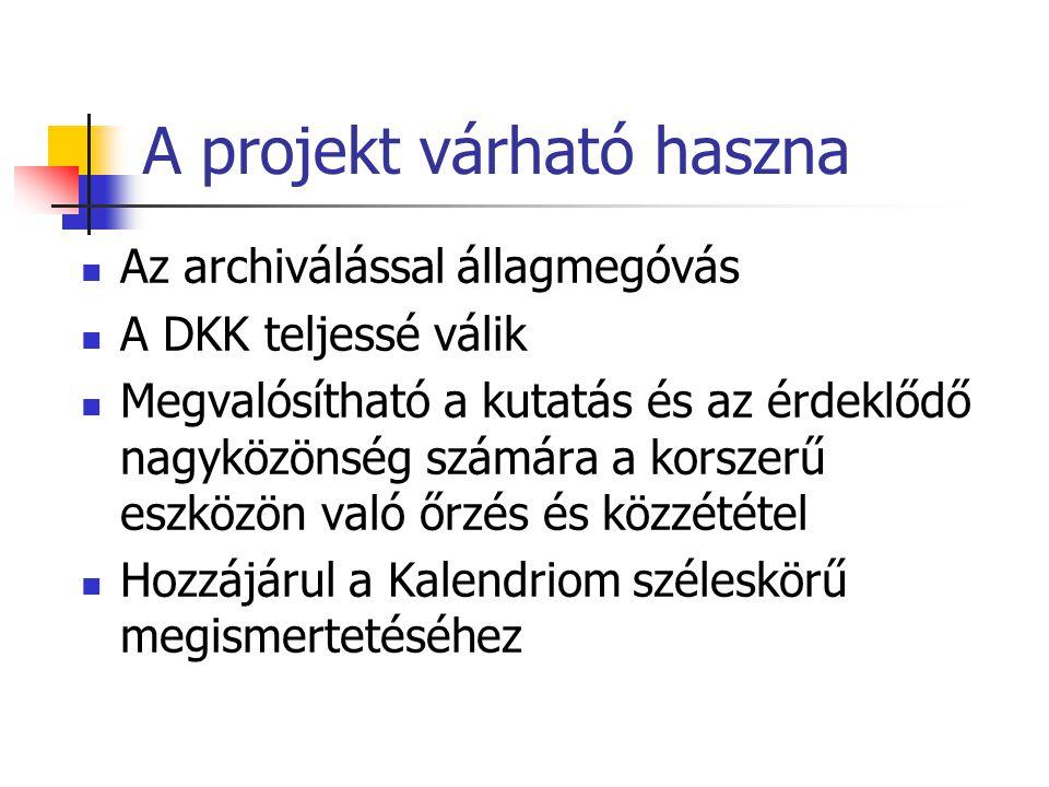 A projekt várható haszna Az archiválással állagmegóvás A DKK teljessé válik Megvalósítható a kutatás és az érdeklődő nagyközönség számára a korszerű eszközön való őrzés és közzététel Hozzájárul a Kalendriom széleskörű megismertetéséhez