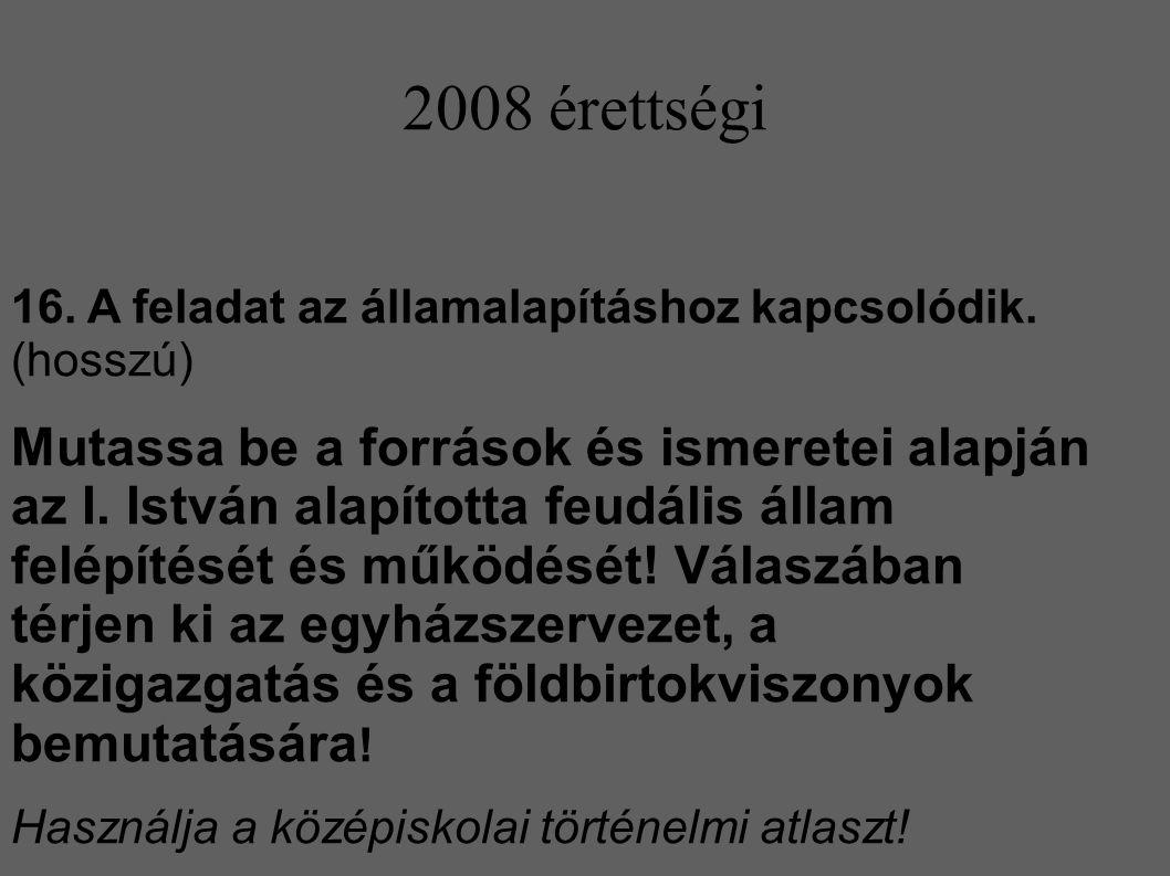 2008 érettségi 16. A feladat az államalapításhoz kapcsolódik. (hosszú) Mutassa be a források és ismeretei alapján az I. István alapította feudális áll