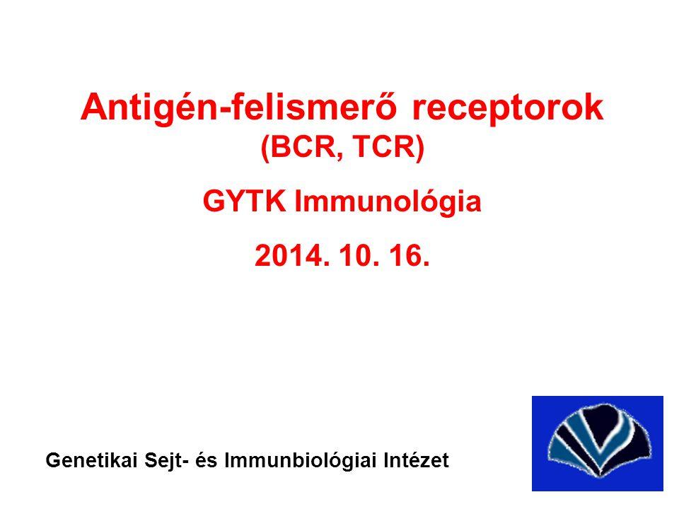 Antigén-felismerő receptorok (BCR, TCR) GYTK Immunológia 2014. 10. 16. Genetikai Sejt- és Immunbiológiai Intézet