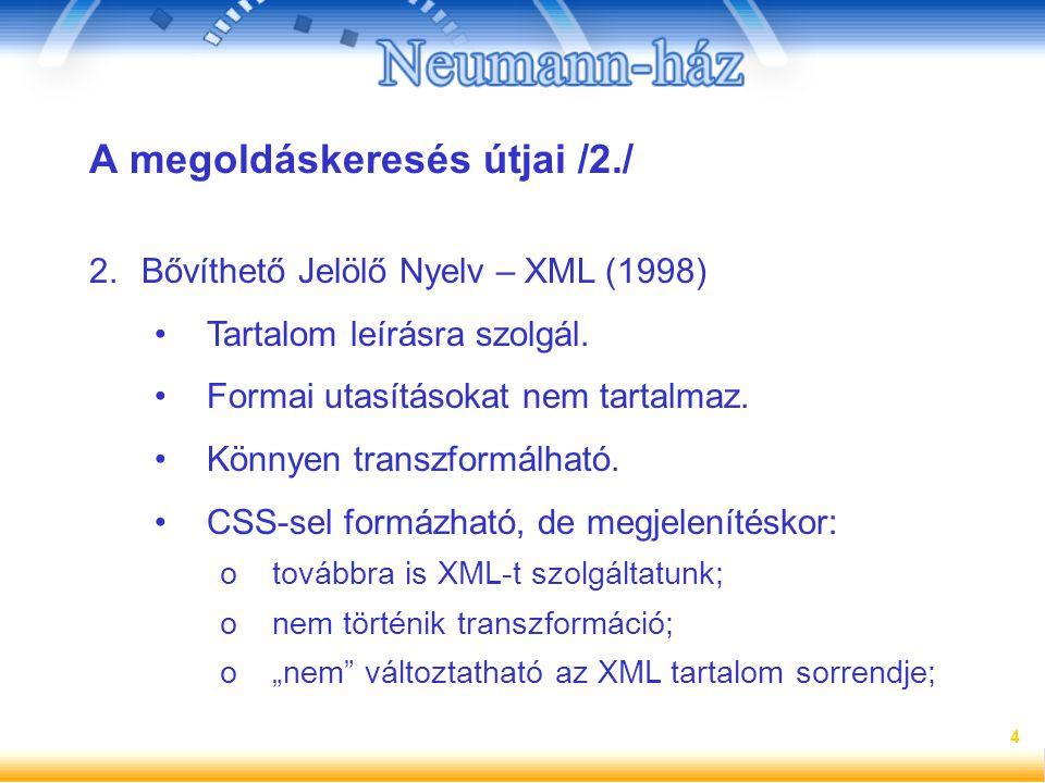 4 A megoldáskeresés útjai /2./ 2.Bővíthető Jelölő Nyelv – XML (1998) Tartalom leírásra szolgál. Formai utasításokat nem tartalmaz. Könnyen transzformá