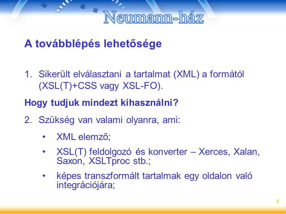 6 A továbblépés lehetősége 1.Sikerült elválasztani a tartalmat (XML) a formától (XSL(T)+CSS vagy XSL-FO). Hogy tudjuk mindezt kihasználni? 2.Szükség v