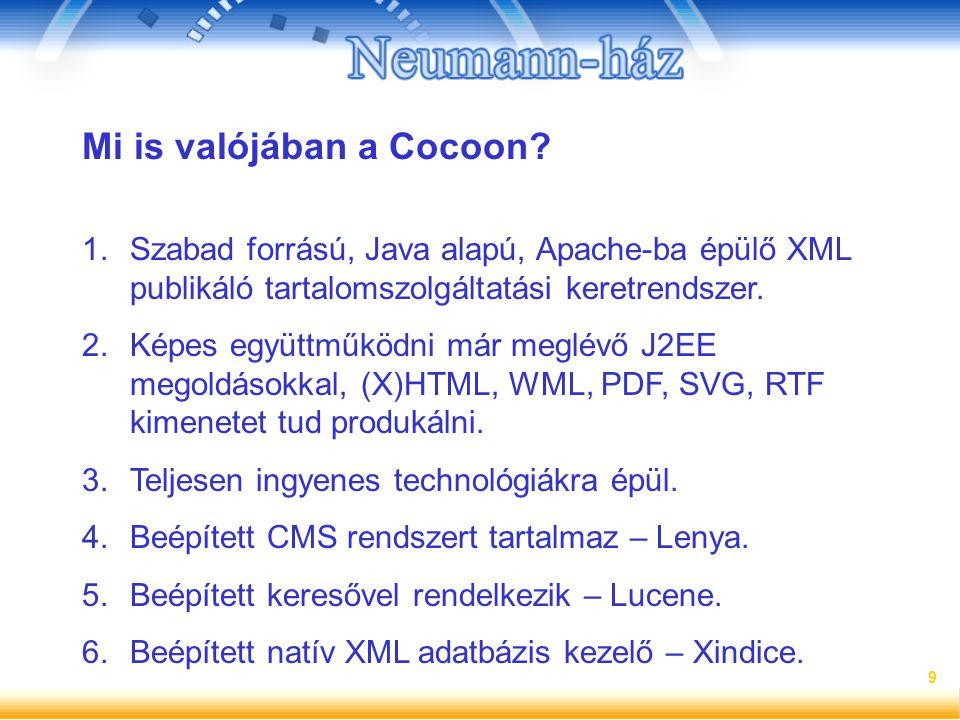 9 Mi is valójában a Cocoon? 1.Szabad forrású, Java alapú, Apache-ba épülő XML publikáló tartalomszolgáltatási keretrendszer. 2.Képes együttműködni már