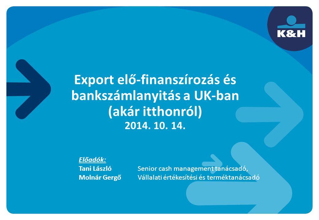 Export elő-finanszírozás és bankszámlanyitás a UK-ban (akár itthonról) 2014. 10. 14. Előadók: Tani László Senior cash management tanácsadó, Molnár Ger