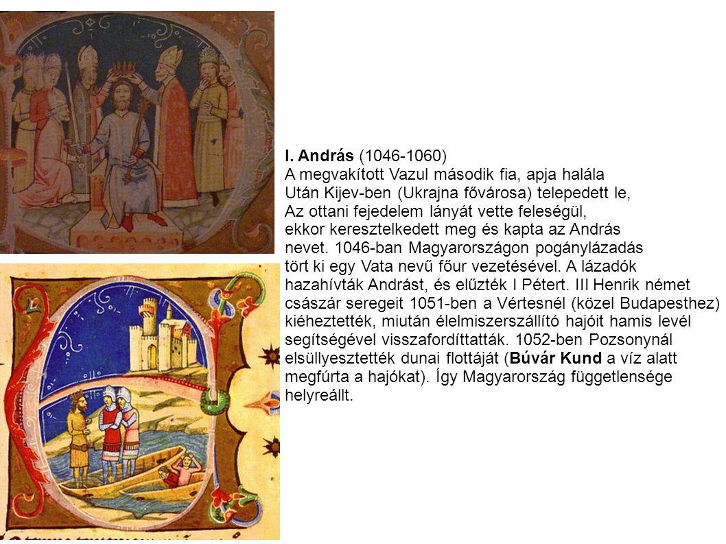 I. András (1046-1060) A megvakított Vazul második fia, apja halála Után Kijev-ben (Ukrajna fővárosa) telepedett le, Az ottani fejedelem lányát vette f