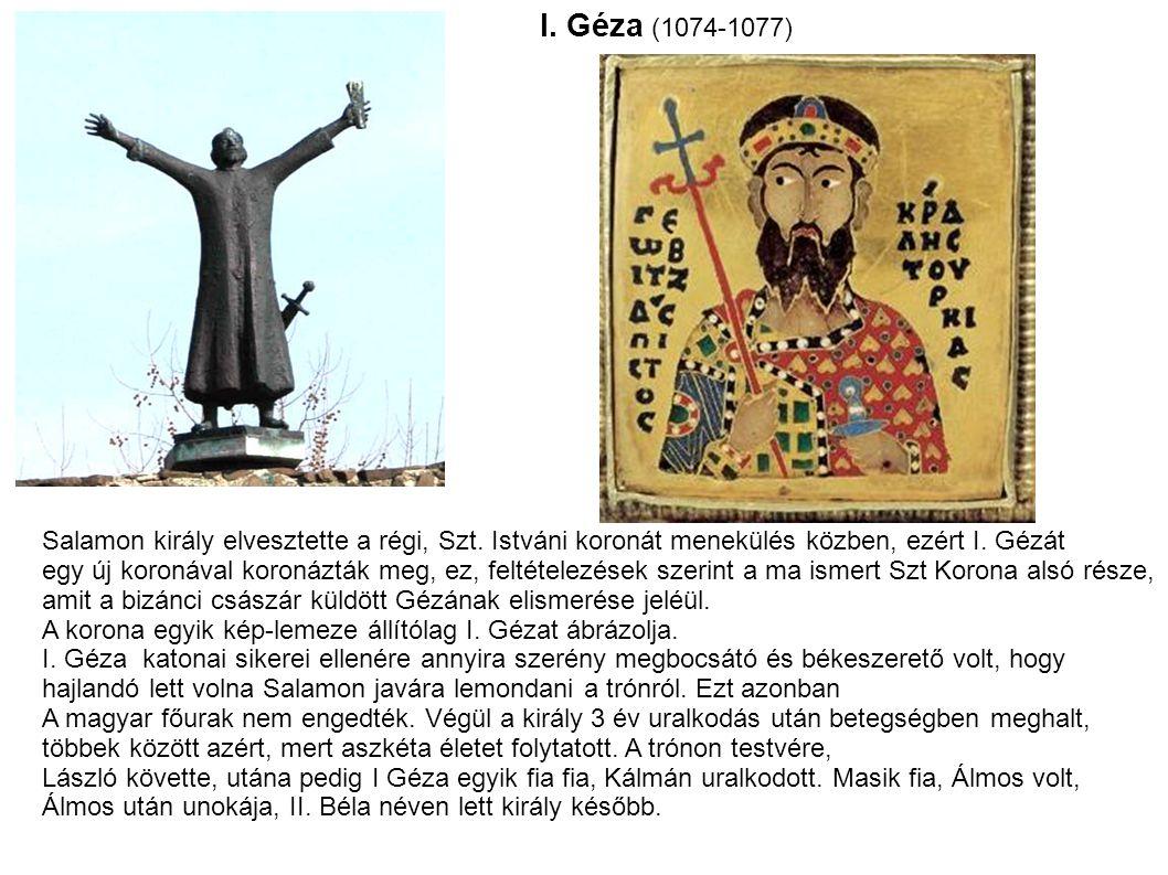 I. Géza (1074-1077) Salamon király elvesztette a régi, Szt. Istváni koronát menekülés közben, ezért I. Gézát egy új koronával koronázták meg, ez, felt
