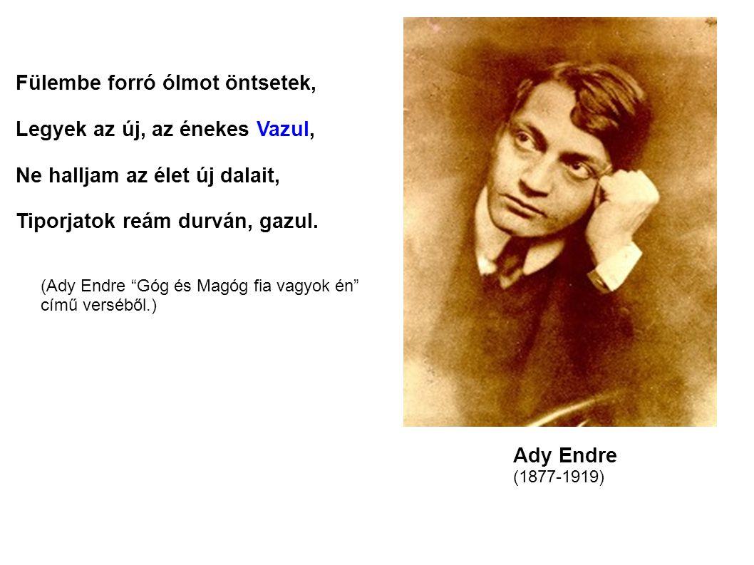 Fülembe forró ólmot öntsetek, Legyek az új, az énekes Vazul, Ne halljam az élet új dalait, Tiporjatok reám durván, gazul. Ady Endre (1877-1919) (Ady E