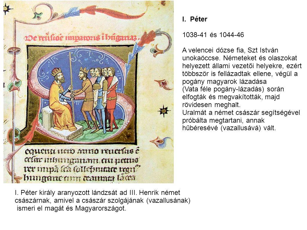 I. Péter 1038-41 és 1044-46 A velencei dózse fia, Szt István unokaöccse. Németeket és olaszokat helyezett állami vezetői helyekre, ezért többször is f