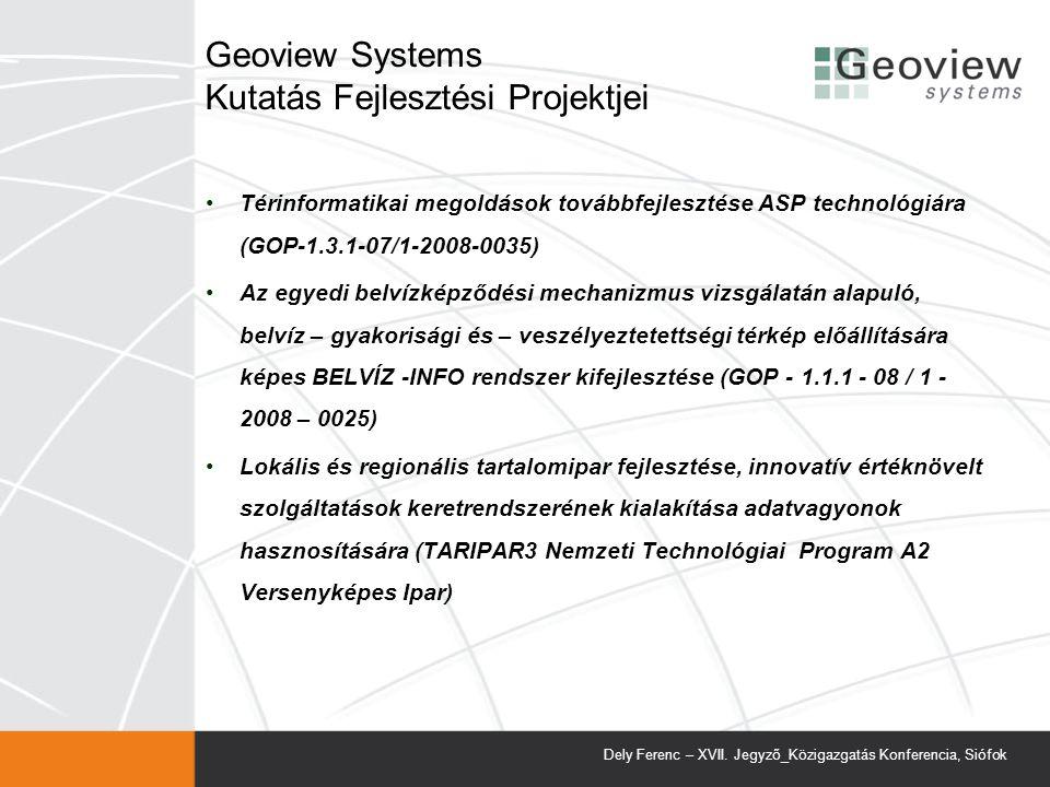 Geoview Systems Kutatás Fejlesztési Projektjei Térinformatikai megoldások továbbfejlesztése ASP technológiára (GOP-1.3.1-07/1-2008-0035) Az egyedi belvízképződési mechanizmus vizsgálatán alapuló, belvíz – gyakorisági és – veszélyeztetettségi térkép előállítására képes BELVÍZ -INFO rendszer kifejlesztése (GOP - 1.1.1 - 08 / 1 - 2008 – 0025) Lokális és regionális tartalomipar fejlesztése, innovatív értéknövelt szolgáltatások keretrendszerének kialakítása adatvagyonok hasznosítására (TARIPAR3 Nemzeti Technológiai Program A2 Versenyképes Ipar) Dely Ferenc – XVII.