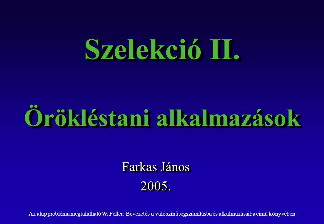 Szelekció II. Örökléstani alkalmazások Farkas János 2005.