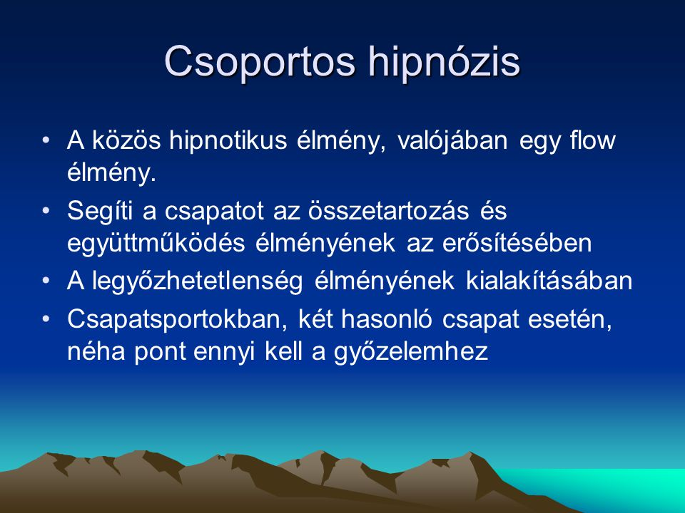 Csoportos hipnózis A közös hipnotikus élmény, valójában egy flow élmény. Segíti a csapatot az összetartozás és együttműködés élményének az erősítésébe