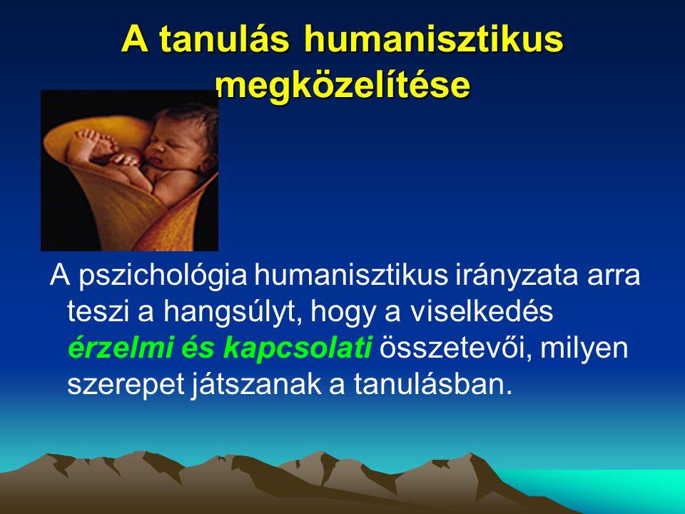 A tanulás humanisztikus megközelítése A pszichológia humanisztikus irányzata arra teszi a hangsúlyt, hogy a viselkedés érzelmi és kapcsolati összetevő