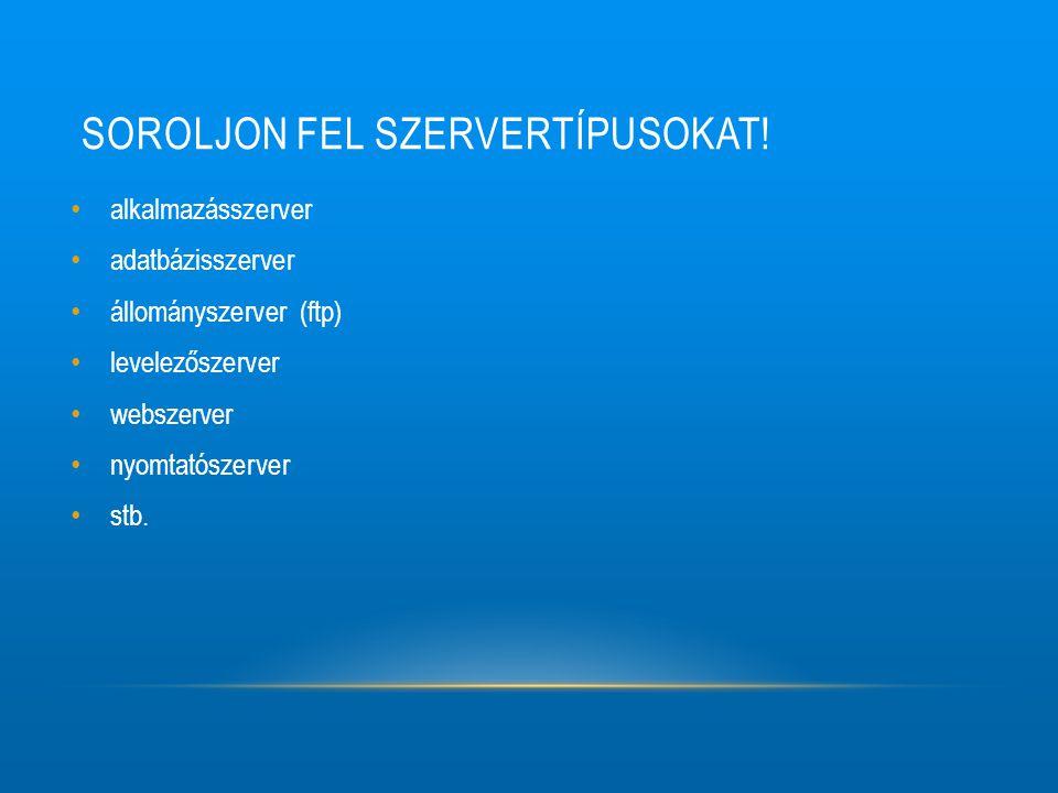 SOROLJON FEL SZERVERTÍPUSOKAT! alkalmazásszerver adatbázisszerver állományszerver (ftp) levelezőszerver webszerver nyomtatószerver stb.