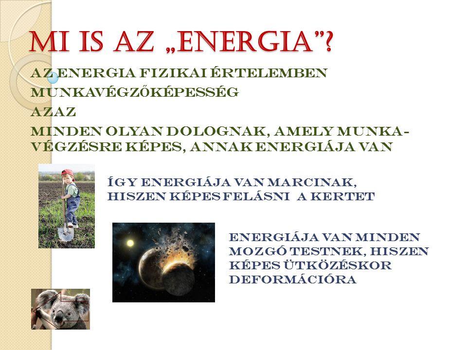 """Mi is az """"energia""""? AZ ENERGIA FIZIKAI ÉRTELEMBEN MUNKAVÉGZ Ő KÉPESSÉG AZAZ MINDEN OLYAN DOLOGNAK, AMELY MUNKA- VÉGZÉSRE KÉPES, ANNAK ENERGIÁJA VAN ÍG"""