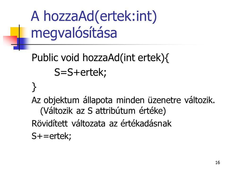 16 A hozzaAd(ertek:int) megvalósítása Public void hozzaAd(int ertek){ S=S+ertek; } Az objektum állapota minden üzenetre változik. (Változik az S attri