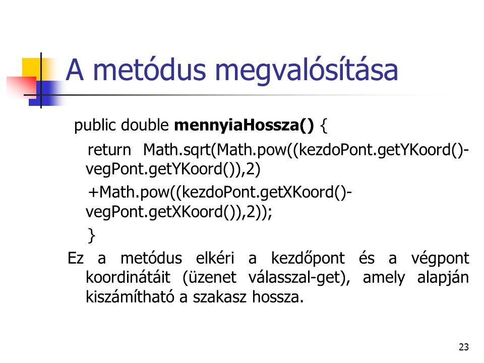 23 A metódus megvalósítása public double mennyiaHossza() { return Math.sqrt(Math.pow((kezdoPont.getYKoord()- vegPont.getYKoord()),2) +Math.pow((kezdoP