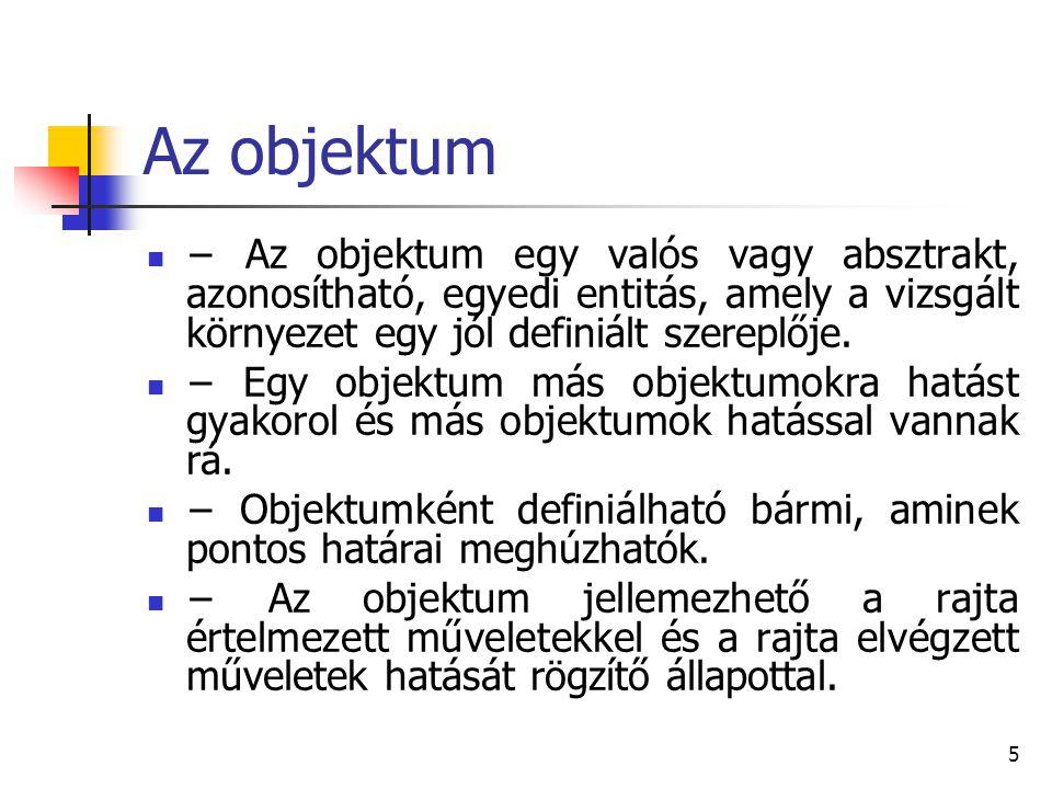 5 Az objektum − Az objektum egy valós vagy absztrakt, azonosítható, egyedi entitás, amely a vizsgált környezet egy jól definiált szereplője. − Egy obj