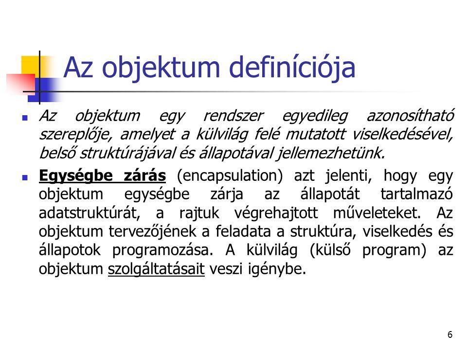 6 Az objektum definíciója Az objektum egy rendszer egyedileg azonosítható szereplője, amelyet a külvilág felé mutatott viselkedésével, belső struktúrá