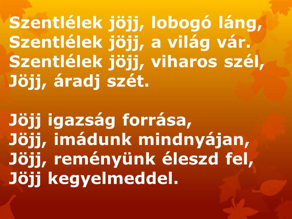 Szentlélek jöjj, lobogó láng, Szentlélek jöjj, a világ vár. Szentlélek jöjj, viharos szél, Jöjj, áradj szét. Jöjj igazság forrása, Jöjj, imádunk mindn