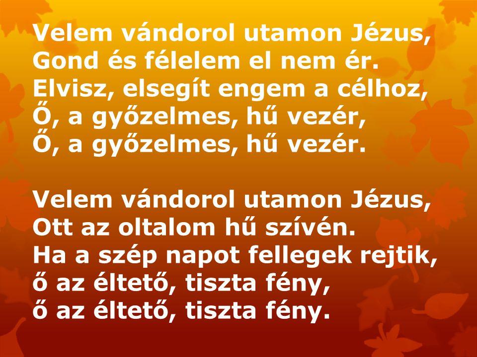 Velem vándorol utamon Jézus, Gond és félelem el nem ér. Elvisz, elsegít engem a célhoz, Ő, a győzelmes, hű vezér, Ő, a győzelmes, hű vezér. Velem vánd