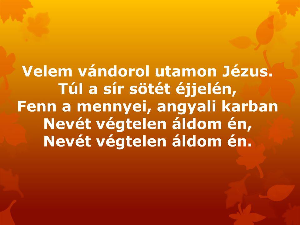 Velem vándorol utamon Jézus. Túl a sír sötét éjjelén, Fenn a mennyei, angyali karban Nevét végtelen áldom én, Nevét végtelen áldom én.