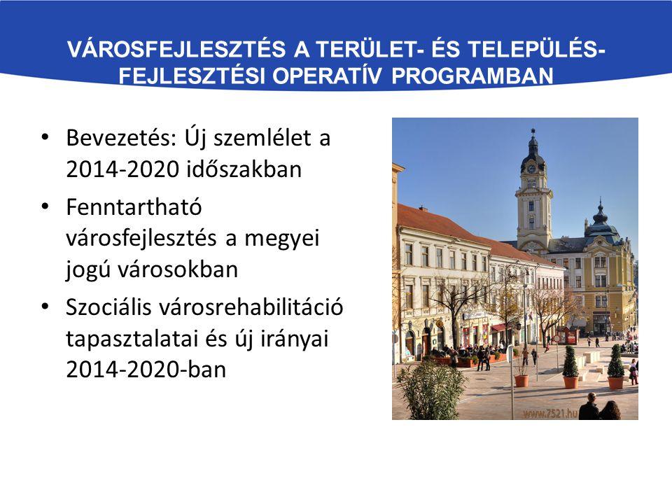 VÁROSFEJLESZTÉS A TERÜLET- ÉS TELEPÜLÉS- FEJLESZTÉSI OPERATÍV PROGRAMBAN Bevezetés: Új szemlélet a 2014-2020 időszakban Fenntartható városfejlesztés a