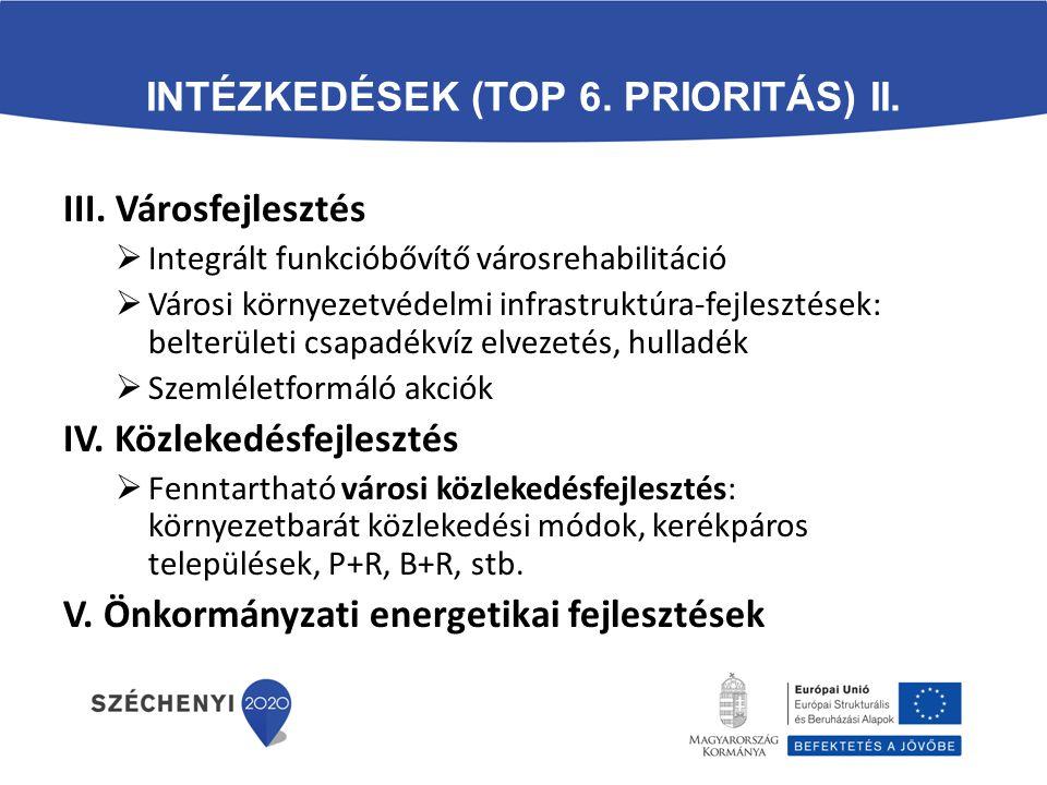 INTÉZKEDÉSEK (TOP 6. PRIORITÁS) II. III. Városfejlesztés  Integrált funkcióbővítő városrehabilitáció  Városi környezetvédelmi infrastruktúra-fejlesz