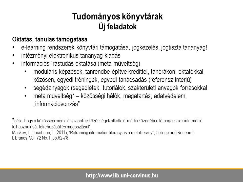 http://www.lib.uni-corvinus.hu Tudományos könyvtárak Új feladatok Oktatás, tanulás támogatása e-learning rendszerek könyvtári támogatása, jogkezelés, jogtiszta tananyag.