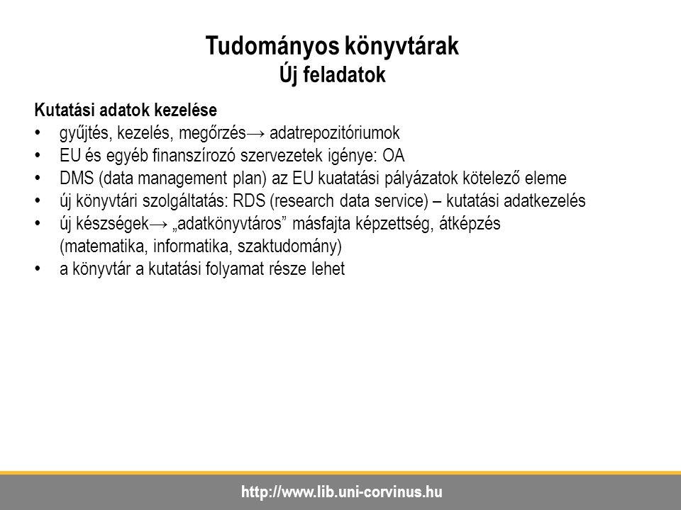 """http://www.lib.uni-corvinus.hu Tudományos könyvtárak Új feladatok Kutatási adatok kezelése gyűjtés, kezelés, megőrzés→ adatrepozitóriumok EU és egyéb finanszírozó szervezetek igénye: OA DMS (data management plan) az EU kuatatási pályázatok kötelező eleme új könyvtári szolgáltatás: RDS (research data service) – kutatási adatkezelés új készségek→ """"adatkönyvtáros másfajta képzettség, átképzés (matematika, informatika, szaktudomány) a könyvtár a kutatási folyamat része lehet"""