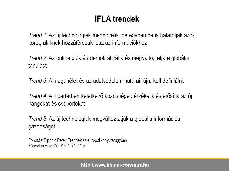 http://www.lib.uni-corvinus.hu IFLA trendek Trend 1 : Az új technológiák megnövelik, de egyben be is határolják azok körét, akiknek hozzáférésük lesz az információkho z Trend 2 : Az online oktatás demokratizálja és megváltoztatja a globális tanulást.